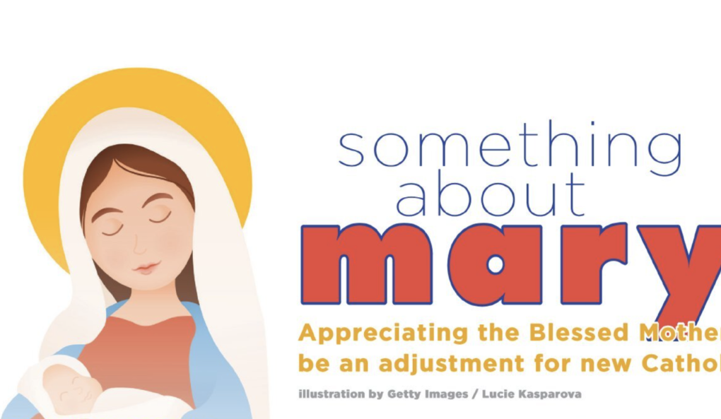 Something About Mary: Appreciating the Blessed Mother can be an adjustment for new Catholics